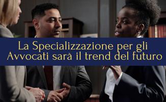 La Specializzazione per gli Avvocati sarà il trend del futuro